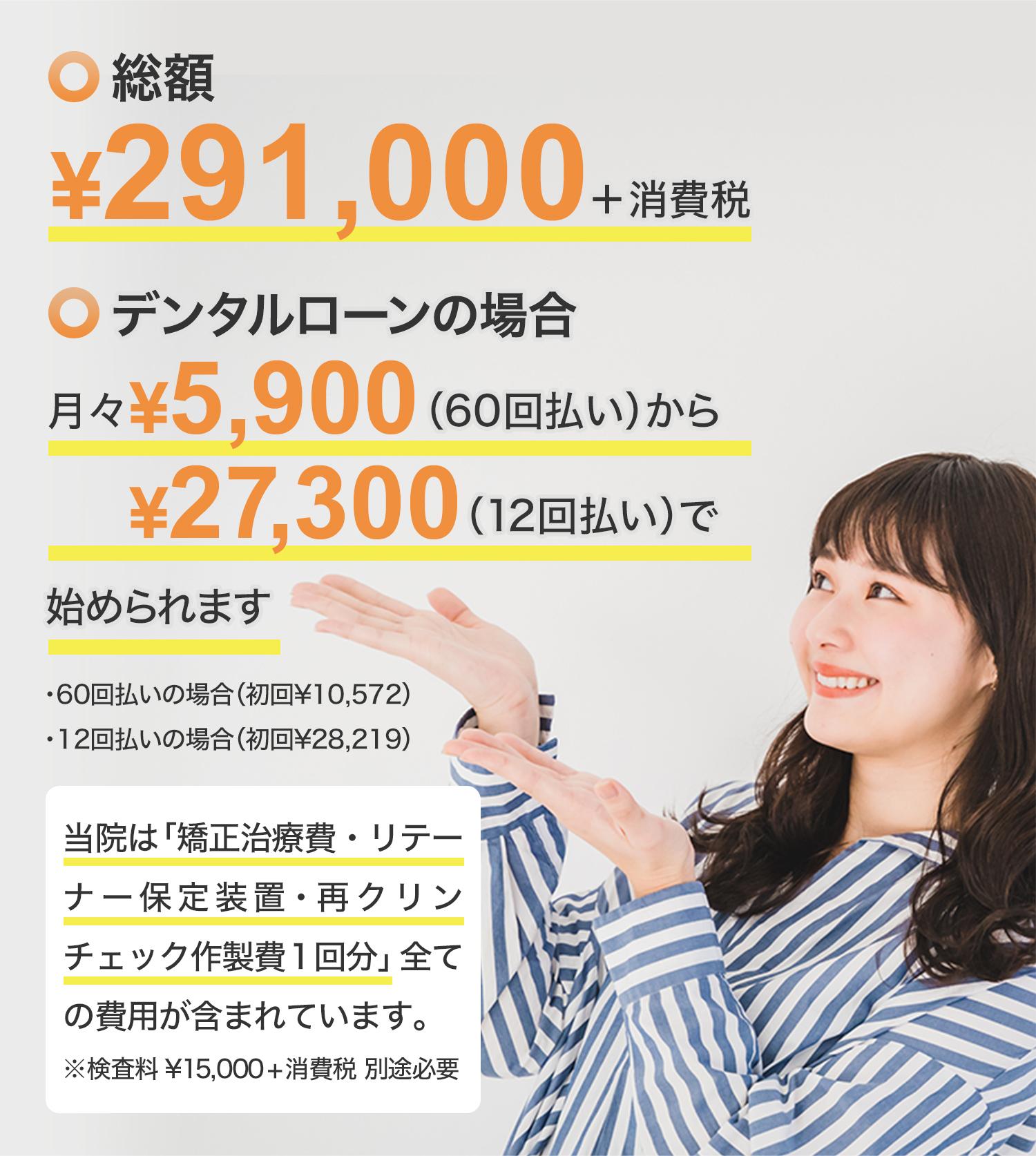 総額 ¥350,000+消費税 デンタルローンの場合 月々¥6,000から始められます(当院は「矯正治療費・リテーナー保定装置・再クリンチェック作製費1回分」全ての費用が含まれています。)※検査料¥15,000(税別)別途必要